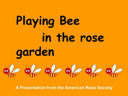 Playing Bee in the rose garden A Presentation from the American Rose Society.