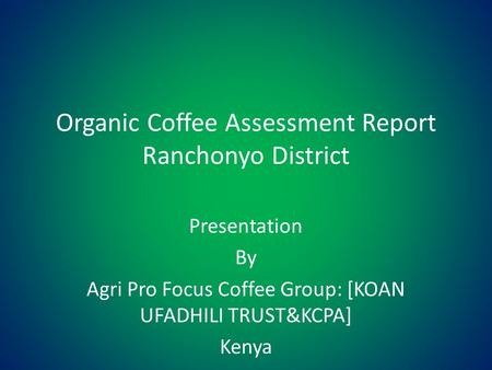 Organic Coffee Assessment Report Ranchonyo District Presentation By Agri Pro Focus Coffee Group: [KOAN UFADHILI TRUST&KCPA] Kenya.