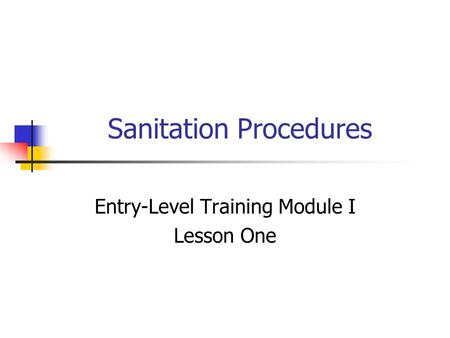 Sanitation Procedures Entry-Level Training Module I Lesson One.