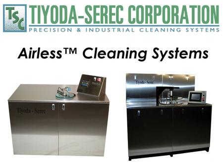 Airless™ Cleaning Systems. TSC Airless™ Cleaning Systems TSC Airless™ Cleaning Systems are distillable solvent cleaning systems where the process occurs.