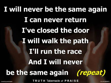 I will never be the same again I can never return I've closed the door I will walk the path I'll run the race And I will never be the same again (repeat)