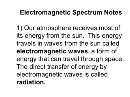 Electromagnetic Spectrum Notes 1) Our atmosphere receives most of its energy from the sun. This energy travels in waves from the sun called electromagnetic.