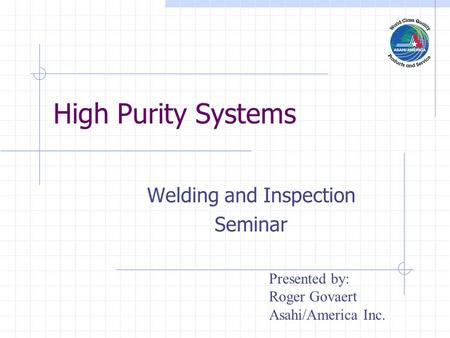 High Purity Systems Welding and Inspection Seminar Presented by: Roger Govaert Asahi/America Inc.