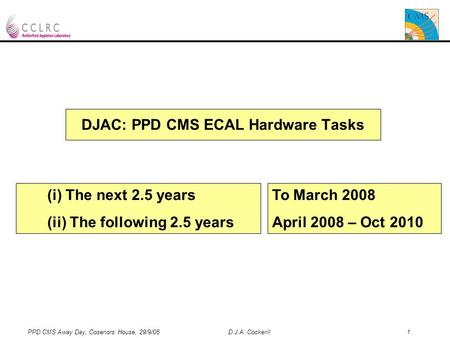 PPD CMS Away Day, Cosenors House, 29/9/05 D.J.A. Cockerill 1 DJAC: PPD CMS ECAL Hardware Tasks (i) The next 2.5 years (ii) The following 2.5 years To March.