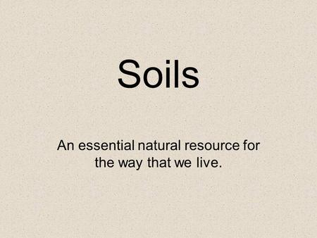 Soils An essential natural resource for the way that we live.