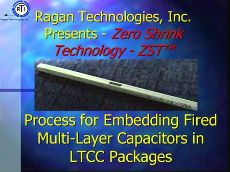 Ragan Technologies, Inc. Presents - Zero Shrink Technology - ZST™ Process for Embedding Fired Multi-Layer Capacitors in LTCC Packages.