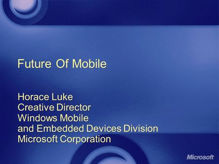 Future Of Mobile Horace Luke Creative Director Windows Mobile and Embedded Devices Division Microsoft Corporation Horace Luke Creative Director Windows.