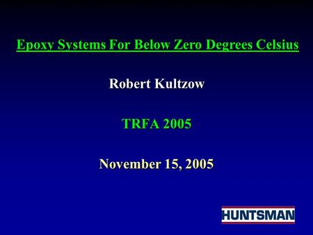 Robert Kultzow TRFA 2005 November 15, 2005 Epoxy Systems For Below Zero Degrees Celsius.