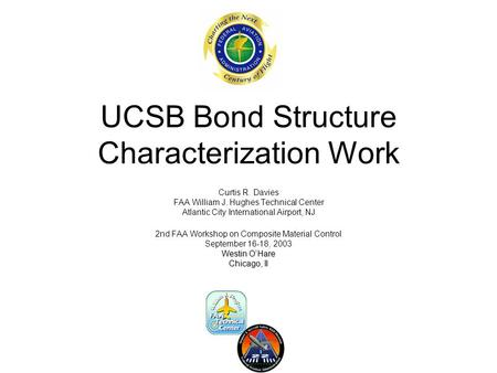 UCSB Bond Structure Characterization Work Curtis R. Davies FAA William J. Hughes Technical Center Atlantic City International Airport, NJ 2nd FAA Workshop.