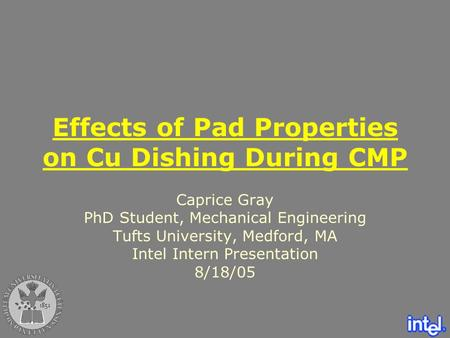 Effects of Pad Properties on Cu Dishing During CMP Caprice Gray PhD Student, Mechanical Engineering Tufts University, Medford, MA Intel Intern Presentation.