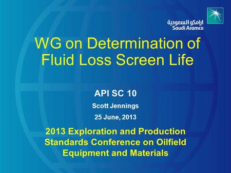 WG on Determination of Fluid Loss Screen Life API SC 10 Scott Jennings 25 June, 2013 2013 Exploration and Production Standards Conference on Oilfield Equipment.