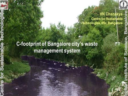 C-footprint of Bangalore city's waste management system HN Chanakya Centre for Sustainable Technologies, IISc, Bangalore.