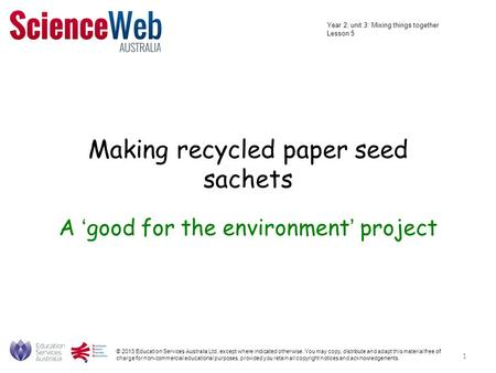 Making recycled paper seed sachets A 'good for the environment' project © 2013 Education Services Australia Ltd, except where indicated otherwise. You.