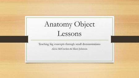 Anatomy Object Lessons Teaching big concepts through small demonstrations Alicia McCracken & Marci Johnson.