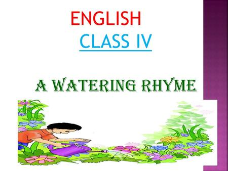 ENGLISH CLASS IV A WATERING RHYME.