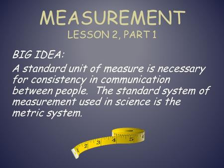 MEASUREMENT LESSON 2, PART 1 BIG IDEA: A standard unit of measure is necessary for consistency in communication between people. The standard system of.