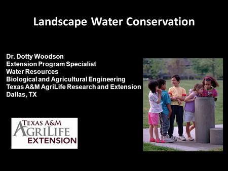 Landscape Water Conservation Dr. Dotty Woodson Extension Program Specialist Water Resources Biological and Agricultural Engineering Texas A&M AgriLife.