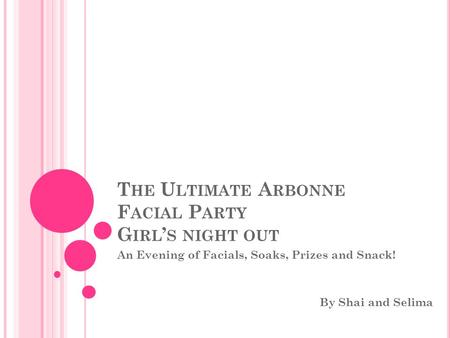 T HE U LTIMATE A RBONNE F ACIAL P ARTY G IRL ' S NIGHT OUT An Evening of Facials, Soaks, Prizes and Snack! By Shai and Selima.