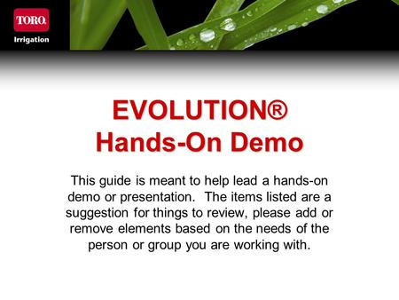 EVOLUTION® Hands-On Demo This guide is meant to help lead a hands-on demo or presentation. The items listed are a suggestion for things to review, please.