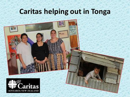 Caritas helping out in Tonga. Hello – Malo e lelei Tonga has three main island groups. They are Tongatapu, Vava'u and Ha'apai.