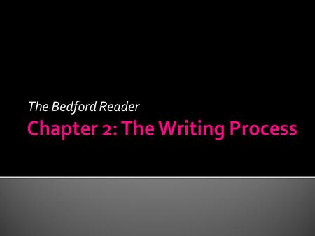 The Bedford Reader. Writers need to accept that… 1.They may begin tentatively – often lacking confidence. 2.They will have to double back – rethink and.