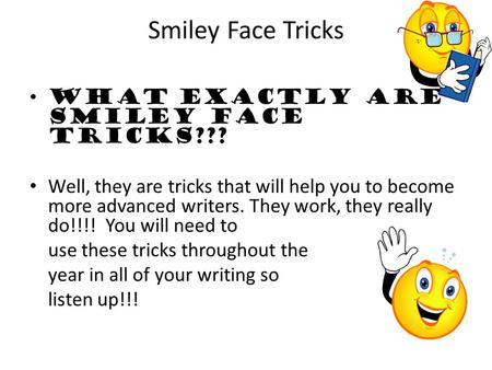 Smiley Face Tricks What exactly are Smiley Face tricks??? Well, they are tricks that will help you to become more advanced writers. They work, they really.