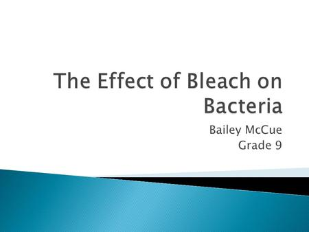 Bailey McCue Grade 9.  The purpose of this experiment was to find the weakest solution of bleach in water that would effectively inhibit the growth of.