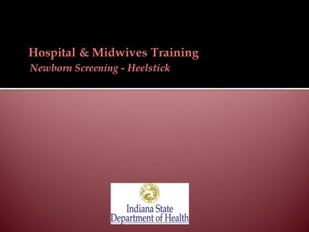 Newborn Screening - Heelstick.  Required by Indiana law (Indiana Code 16-41-17)  Early detection & early treatment of newborn screening disorders: 