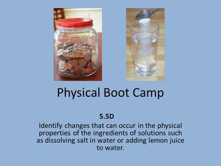 Physical Boot Camp 5.5D Identify changes that can occur in the physical properties of the ingredients of solutions such as dissolving salt in water or.