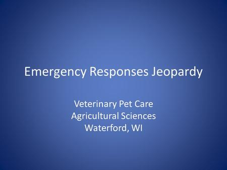 Emergency Responses Jeopardy Veterinary Pet Care Agricultural Sciences Waterford, WI.