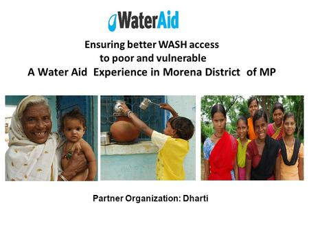 Ensuring better WASH access to poor and vulnerable A Water Aid Experience in Morena District of MP Partner Organization: Dharti.