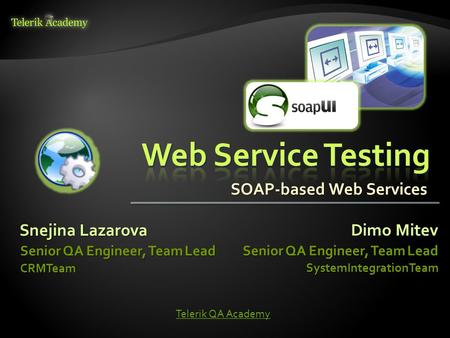 Snejina Lazarova Senior QA Engineer, Team Lead CRMTeam Dimo Mitev Senior QA Engineer, Team Lead SystemIntegrationTeam Telerik QA Academy SOAP-based Web.