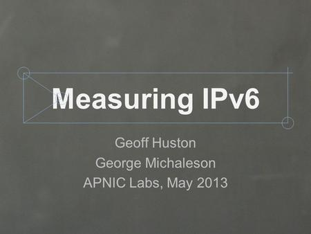 Measuring IPv6 Geoff Huston George Michaleson APNIC Labs, May 2013.