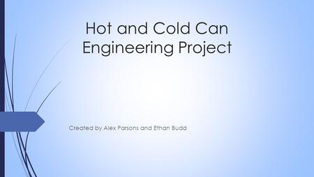 Hot and Cold Can Engineering Project Created by Alex Parsons and Ethan Budd.