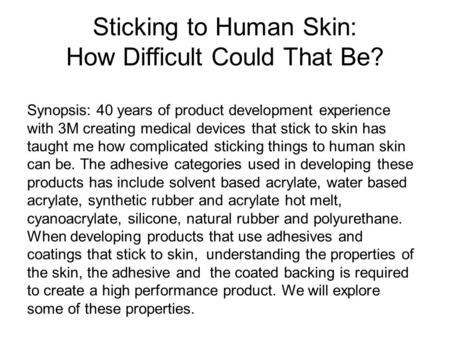 Sticking to Human Skin: How Difficult Could That Be? Synopsis: 40 years of product development experience with 3M creating medical devices that stick to.
