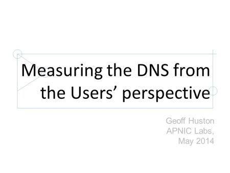 Measuring the DNS from the Users' perspective Geoff Huston APNIC Labs, May 2014.