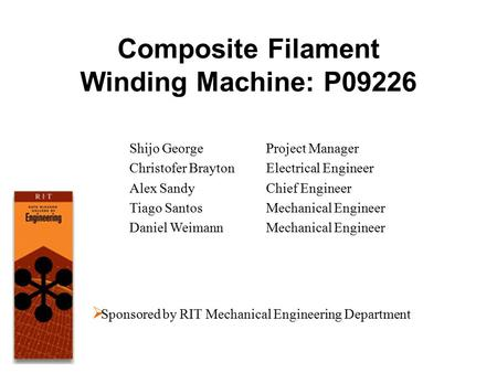 Composite Filament Winding Machine: P09226 Shijo George Christofer Brayton Alex Sandy Tiago Santos Daniel Weimann Project Manager Electrical Engineer Chief.