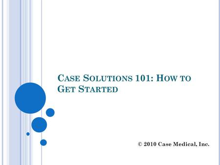 C ASE S OLUTIONS 101: H OW TO G ET S TARTED © 2010 Case Medical, Inc.