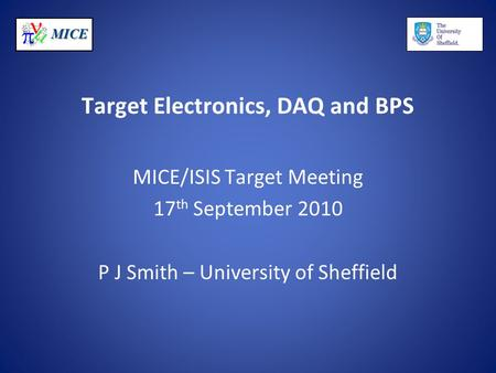 MICE Target Electronics, DAQ and BPS MICE/ISIS Target Meeting 17 th September 2010 P J Smith – University of Sheffield.