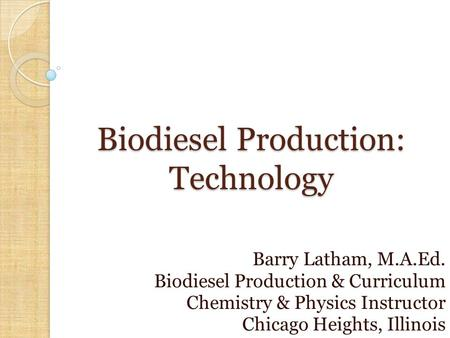 Biodiesel Production: Technology Barry Latham, M.A.Ed. Biodiesel Production & Curriculum Chemistry & Physics Instructor Chicago Heights, Illinois.