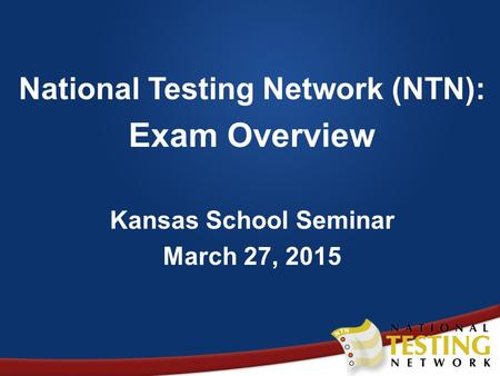 National Testing Network (NTN): Exam Overview Kansas School Seminar March 27, 2015.