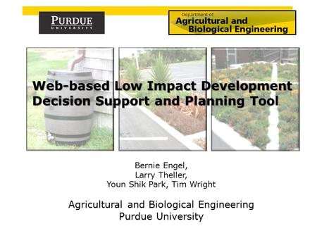 Bernie Engel, Larry Theller, Youn Shik Park, Tim Wright Agricultural and Biological Engineering Purdue University.