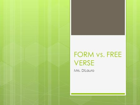 FORM vs. FREE VERSE Mrs. DiLauro. What is the difference between a form and a free verse poem?  Form poems must follow a specific pattern or set of rules.