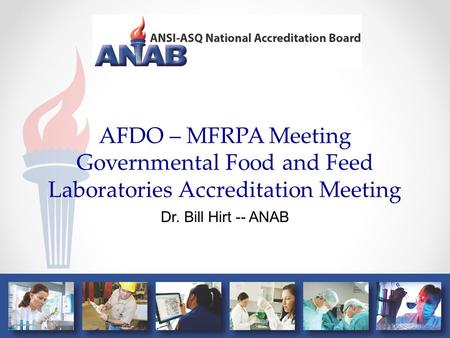 AFDO – MFRPA Meeting Governmental Food and Feed Laboratories Accreditation Meeting Dr. Bill Hirt -- ANAB.