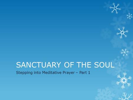 SANCTUARY OF THE SOUL Stepping into Meditative Prayer – Part 1.