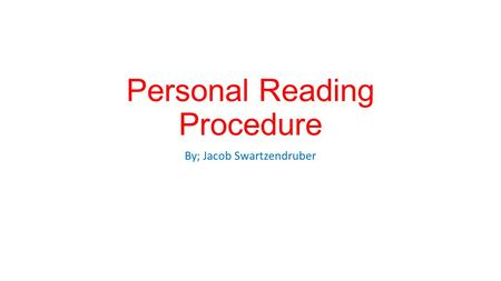Personal Reading Procedure By; Jacob Swartzendruber.