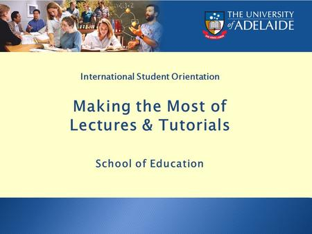 International Student Orientation Making the Most of Lectures & Tutorials School of Education.