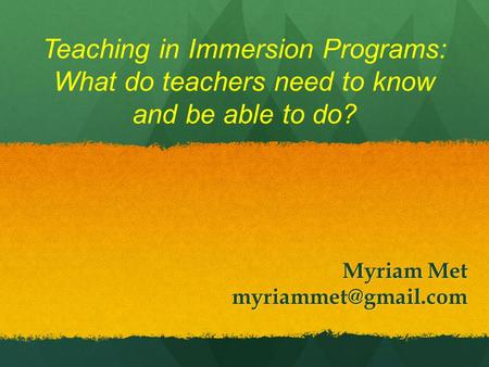 Teaching in Immersion Programs: What do teachers need to know and be able to do? Myriam Met