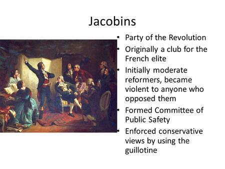 Jacobins Party of the Revolution Originally a club for the French elite Initially moderate reformers, became violent to anyone who opposed them Formed.