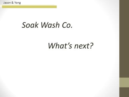 Jason & Yong Soak Wash Co. What's next?. Jason & Yong 3CsCustomer Company Competitor Main Issues Key Objective Criteria Alternative Evaluation Matrix.